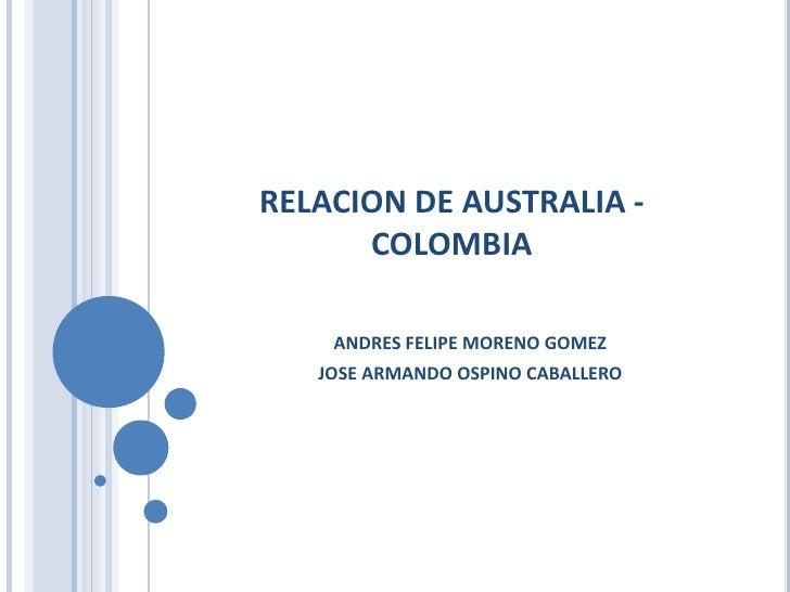 RELACION DE AUSTRALIA - COLOMBIA<br />ANDRES FELIPE MORENO GOMEZ<br />JOSE ARMANDO OSPINO CABALLERO<br />