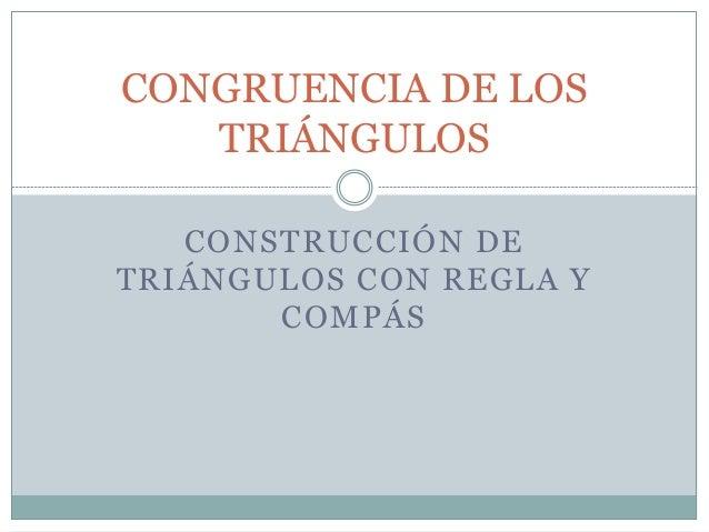 CONSTRUCCIÓN DE TRIÁNGULOS CON REGLA Y COMPÁS CONGRUENCIA DE LOS TRIÁNGULOS