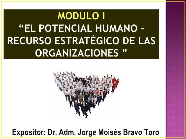 """MODULO I  """"EL POTENCIAL HUMANO –RECURSO ESTRATÉGICO DE LAS     ORGANIZACIONES """"Expositor: Dr. Adm. Jorge Moisés Bravo Toro"""