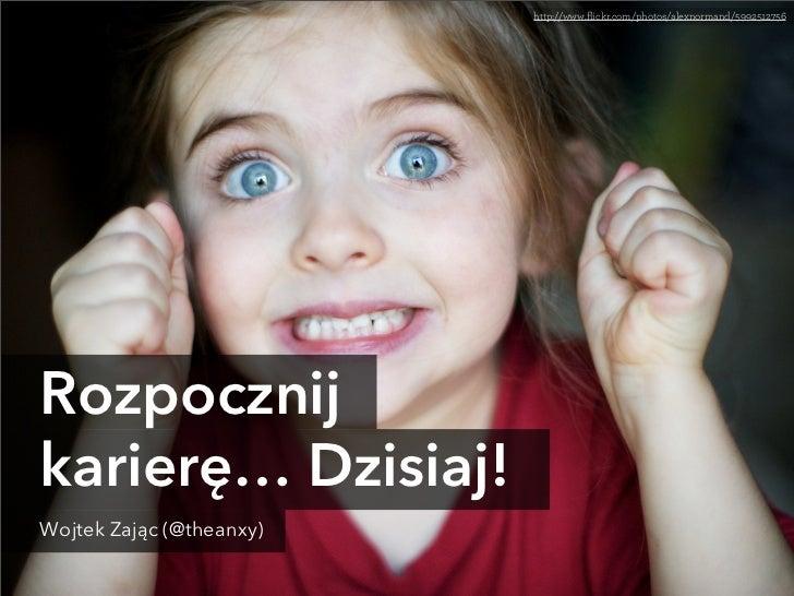 http://www.flickr.com/photos/alexnormand/5992512756Rozpocznijkarierę… Dzisiaj!Wojtek Zając (@theanxy)