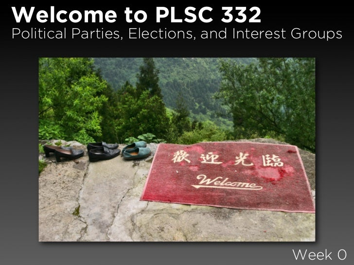 Welcome to PLSC 332 Political Parties, Elections, and Interest Groups                                              Week 0
