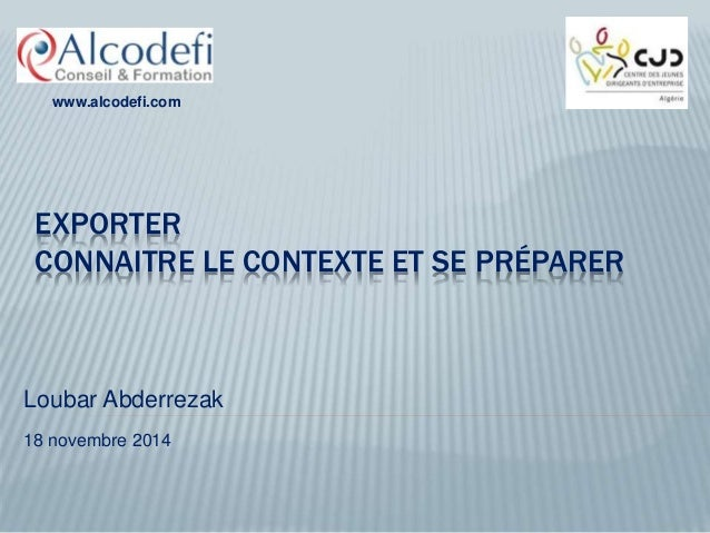 www.alcodefi.com  EXPORTER  CONNAITRE LE CONTEXTE ET SE PRÉPARER  Loubar Abderrezak  18 novembre 2014