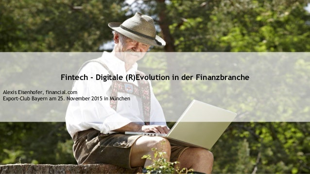 Fintech - Digitale (R)Evolution in der Finanzbranche Alexis Eisenhofer, financial.com Export-Club Bayern am 25. November 2...