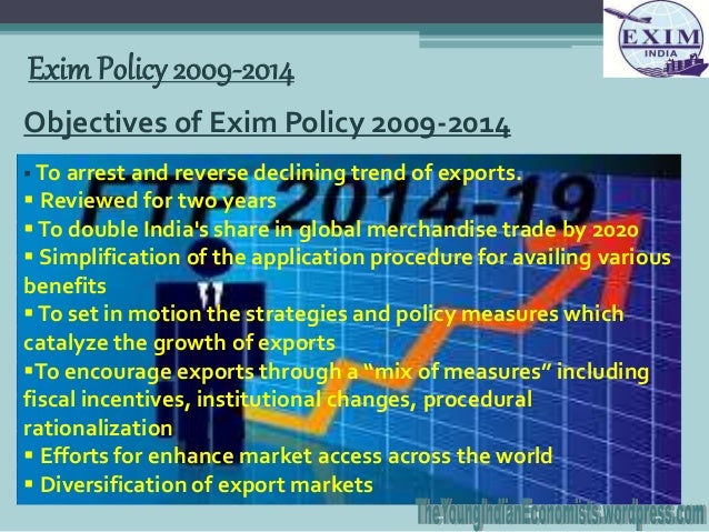 indian exim policy s objectives and provisions Exim policy, a synonym to foreign trade policy, is a set of guidelines and instructions established by the government in the sphere of foreign trade ie import and export of india exim policy is a five year plan .