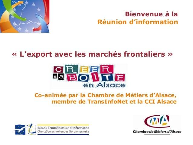 Bienvenue à la Réunion d'information  « L'export avec les marchés frontaliers »  Co-animée par la Chambre de Métiers d'Als...