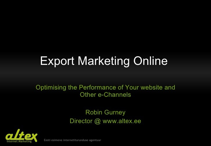 Export Marketing Online  Optimising the Performance of Your website and Other e-Channels Robin Gurney Director @ www.altex...