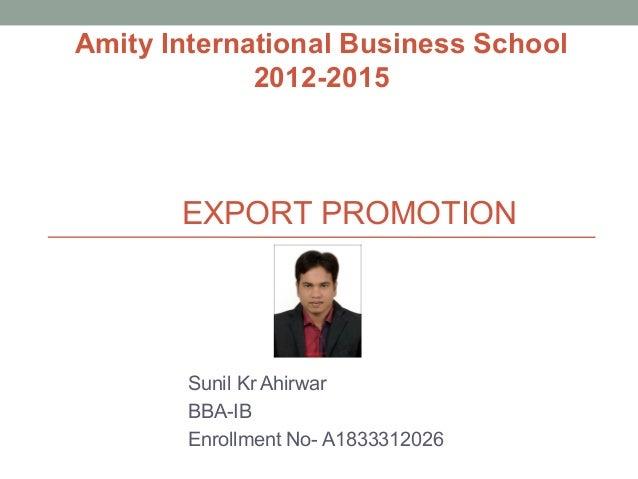 EXPORT PROMOTION Sunil Kr Ahirwar BBA-IB Enrollment No- A1833312026 Amity International Business School 2012-2015