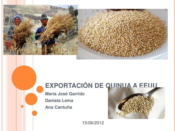 EXPORTACIÓN DE QUINUA A EEUUMaría José GarridoDaniela LemaAna Cantuña                15/06/2012