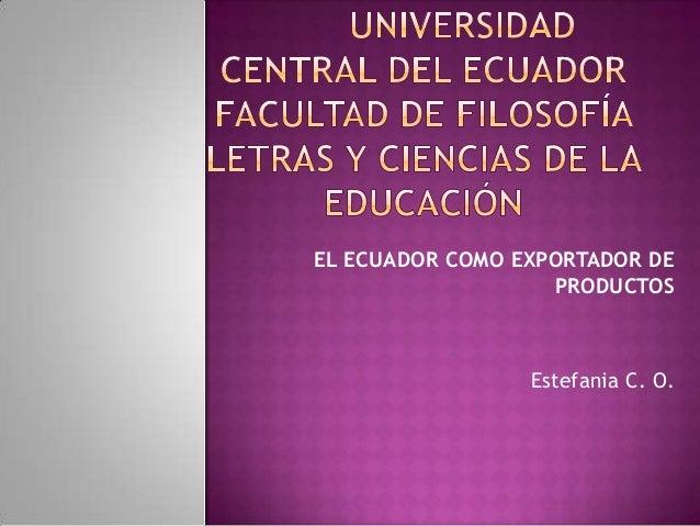 EL ECUADOR COMO EXPORTADOR DE                   PRODUCTOS                 Estefania C. O.