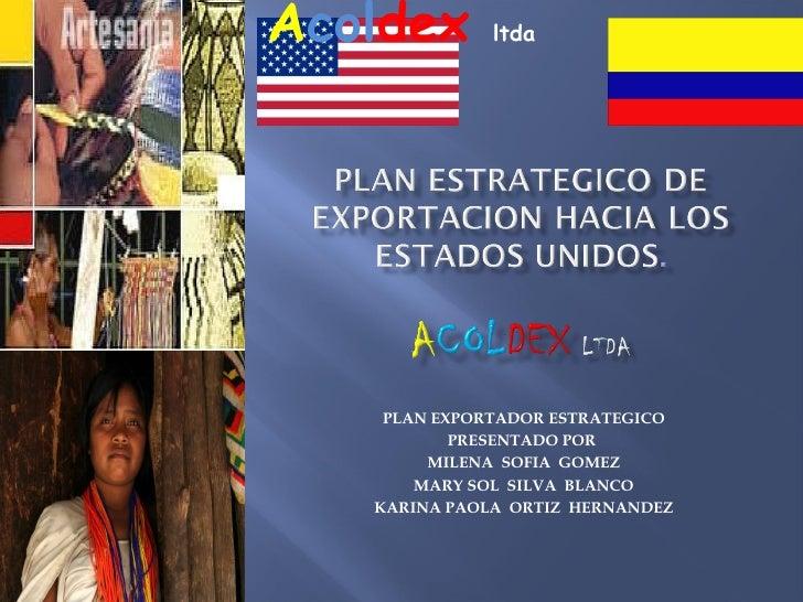 PLAN EXPORTADOR ESTRATEGICO PRESENTADO POR  MILENA  SOFIA  GOMEZ MARY SOL  SILVA  BLANCO KARINA PAOLA  ORTIZ  HERNANDEZ A ...