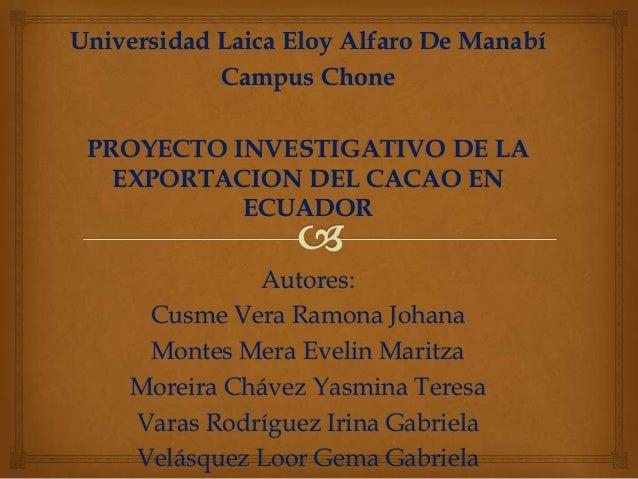 Universidad Laica Eloy Alfaro De Manabí            Campus Chone PROYECTO INVESTIGATIVO DE LA   EXPORTACION DEL CACAO EN   ...