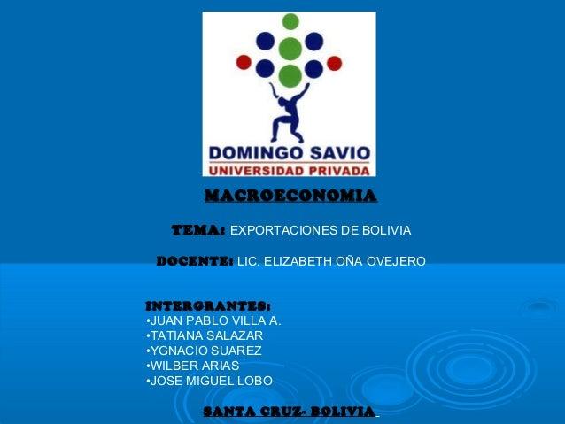 MACROECONOMIA TEMA: EXPORTACIONES DE BOLIVIA DOCENTE: LIC. ELIZABETH OÑA OVEJERO INTERGRANTES: •JUAN PABLO VILLA A. •TATIA...