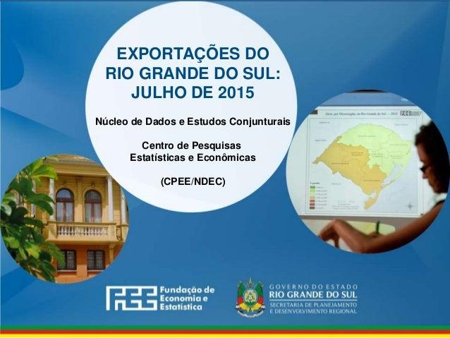www.fee.rs.gov.br EXPORTAÇÕES DO RIO GRANDE DO SUL: JULHO DE 2015 Núcleo de Dados e Estudos Conjunturais Centro de Pesquis...