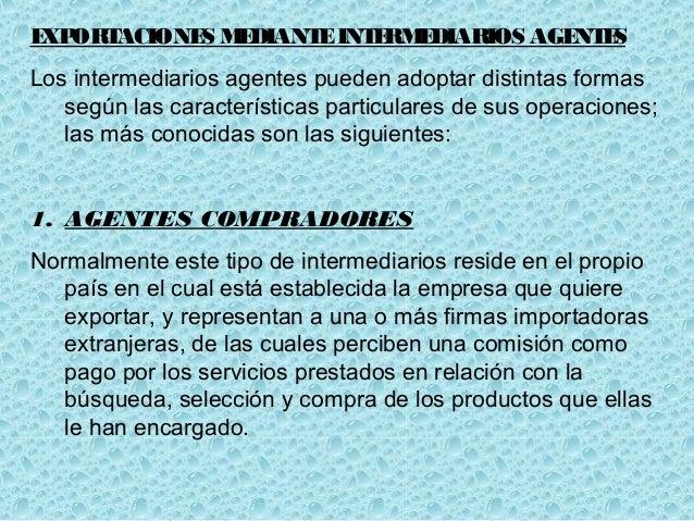 EXPORTACIONES MEDIANTEINTERMEDIARIOS AGENTES Los intermediarios agentes pueden adoptar distintas formas según las caracter...