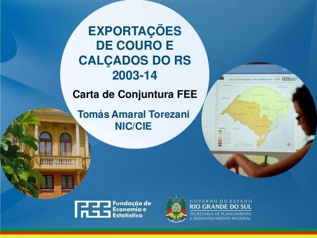 www.fee.rs.gov.br EXPORTAÇÕES DE COURO E CALÇADOS DO RS 2003-14 Carta de Conjuntura FEE Tomás Amaral Torezani NIC/CIE