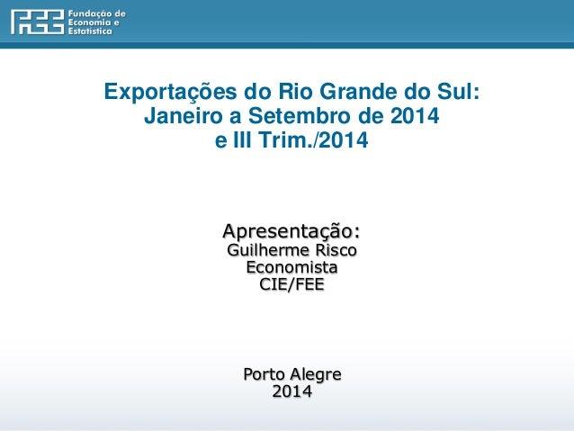 Exportações do Rio Grande do Sul:  Janeiro a Setembro de 2014  e III Trim./2014  Apresentação:  Guilherme Risco  Economist...
