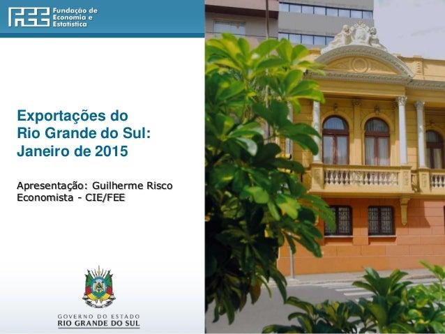 Exportações do Rio Grande do Sul: Janeiro de 2015 Apresentação: Guilherme Risco Economista - CIE/FEE