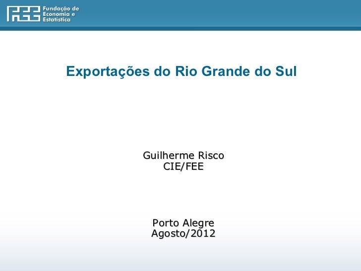 Exportações do Rio Grande do Sul          Guilherme Risco              CIE/FEE           Porto Alegre           Agosto/2012