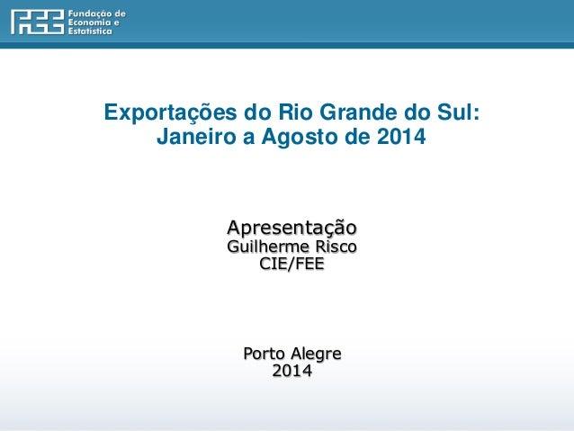 Exportações do Rio Grande do Sul:  Janeiro a Agosto de 2014  Apresentação  Guilherme Risco  CIE/FEE  Porto Alegre  2014