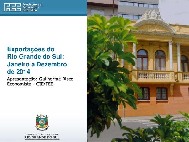 Exportações do Rio Grande do Sul: Janeiro a Dezembro de 2014 Apresentação: Guilherme Risco Economista - CIE/FEE