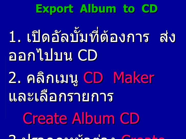 Export  Album  to  CD 1.   เปิดอัลบั้มที่ต้องการ  ส่งออกไปบน  CD 2.   คลิกเมนู  CD  Maker   และเลือกรายการ Create Album   ...