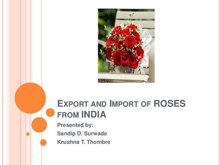 EXPORT AND IMPORT OF ROSESFROM INDIAPresented by:Sandip D. SurwadeKrushna T. Thombre