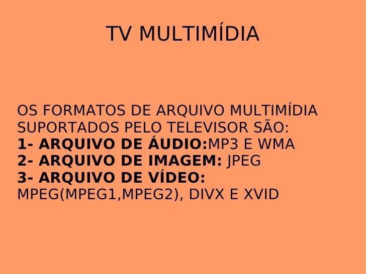 TV MULTIMÍDIA OS FORMATOS DE ARQUIVO MULTIMÍDIA SUPORTADOS PELO TELEVISOR SÃO: 1- ARQUIVO DE ÁUDIO: MP3 E WMA 2- ARQUIVO D...