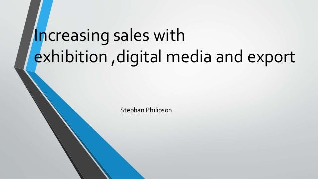 Increasing sales with exhibition ,digital media and export Stephan Philipson