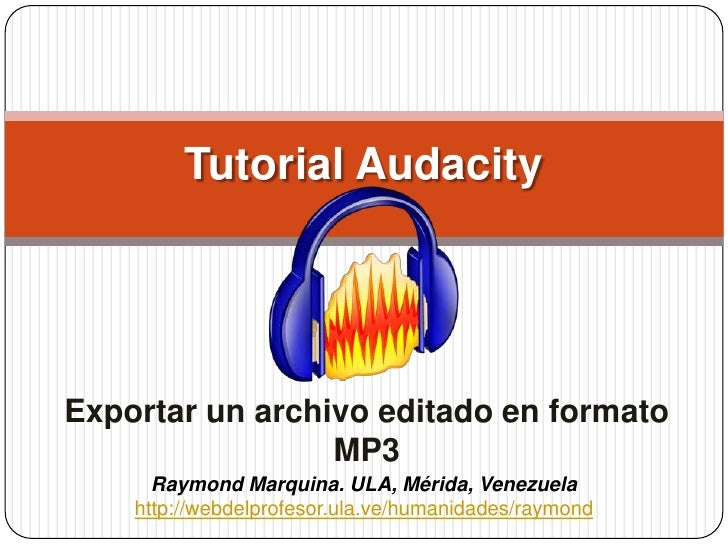 Tutorial Audacity<br />Exportar un archivo editado en formato MP3<br />Raymond Marquina. ULA, Mérida, Venezuela<br />http:...