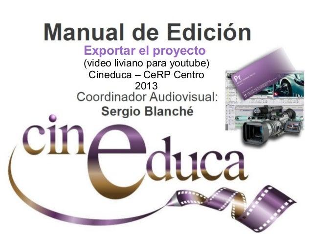 Exportar el proyecto (video liviano para youtube) Cineduca – CeRP Centro 2013