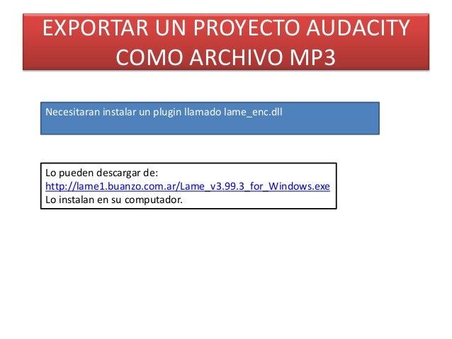 EXPORTAR UN PROYECTO AUDACITY COMO ARCHIVO MP3 Necesitaran instalar un plugin llamado lame_enc.dll Lo pueden descargar de:...