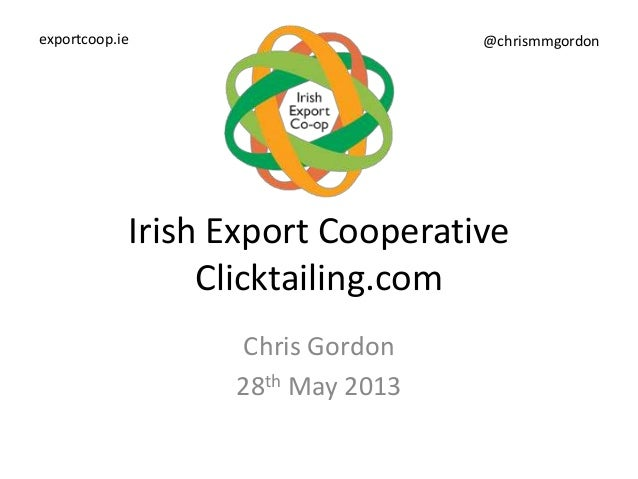 Irish Export CooperativeClicktailing.comChris Gordon28th May 2013exportcoop.ie @chrismmgordon