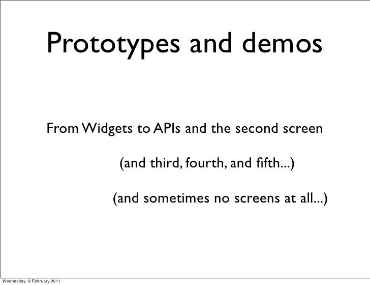 Prototypes and demos                   From Widgets to APIs and the second screen                              (and third,...