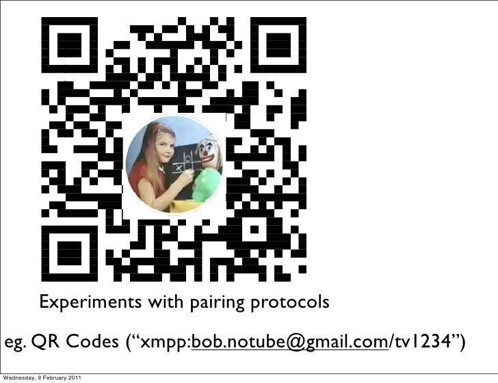 "Experiments with pairing protocolseg. QR Codes (""xmpp:bob.notube@gmail.com/tv1234"")Wednesday, 9 February 2011"