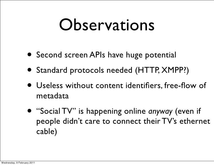 Observations                   • Second screen APIs have huge potential                   • Standard protocols needed (HTT...