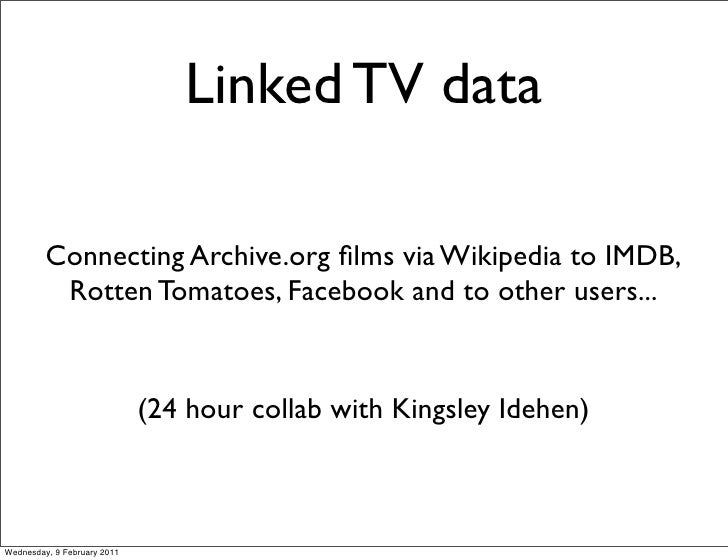 Linked TV data         Connecting Archive.org films via Wikipedia to IMDB,          Rotten Tomatoes, Facebook and to other ...