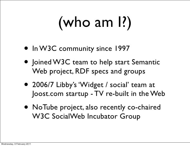 (who am I?)                   • In W3C community since 1997                   • Joined W3C team to help start Semantic    ...