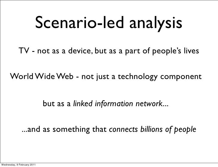 Scenario-led analysis             TV - not as a device, but as a part of people's lives      World Wide Web - not just a t...
