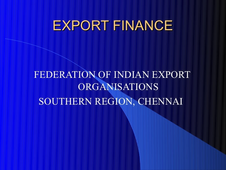 EXPORT FINANCEFEDERATION OF INDIAN EXPORT       ORGANISATIONS SOUTHERN REGION, CHENNAI