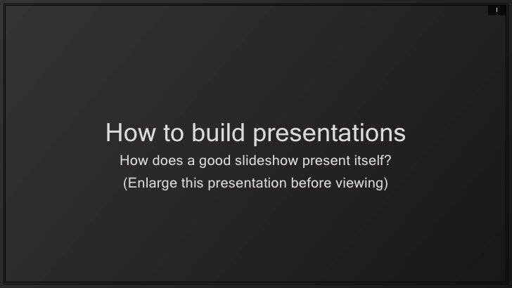 1     How to build presentations  How does a good slideshow present itself?  (Enlarge this presentation before viewing)
