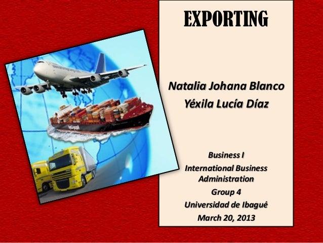 EXPORTINGNatalia Johana Blanco  Yéxila Lucía Díaz        Business I  International Business      Administration         Gr...