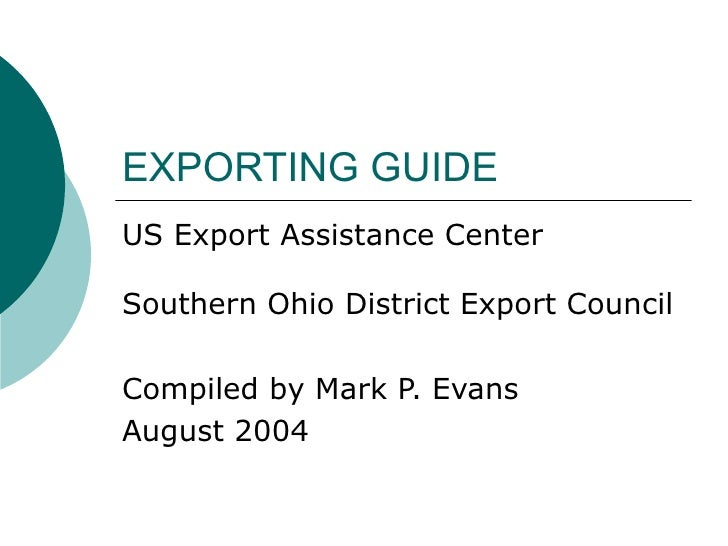 EXPORTING GUIDE US Export Assistance Center Southern Ohio District Export Council Compiled by Mark P. Evans August 2004