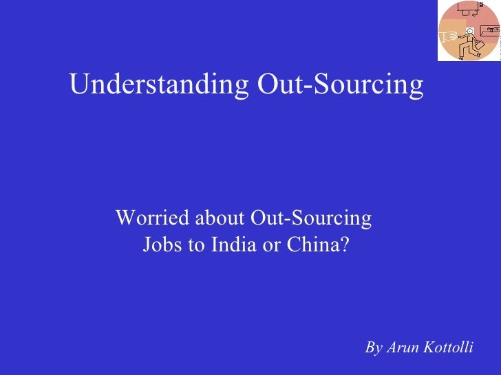 Understanding Out-Sourcing Worried about Out-Sourcing  Jobs to India or China? By Arun Kottolli