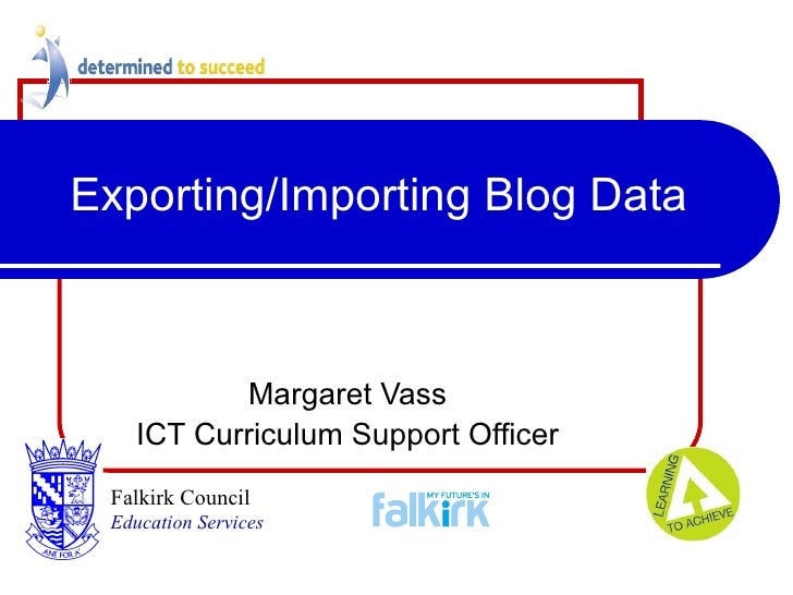 Exporting/Importing Blog Data Margaret Vass ICT Curriculum Support Officer Falkirk Council   Education Services