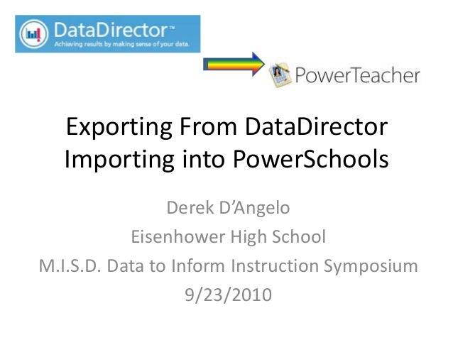 Exporting From DataDirector Importing into PowerSchools Derek D'Angelo Eisenhower High School M.I.S.D. Data to Inform Inst...