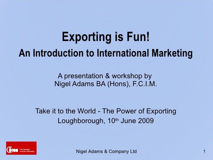 <ul><li>Exporting is Fun! </li></ul><ul><li>An Introduction to International Marketing </li></ul><ul><li>A presentation & ...