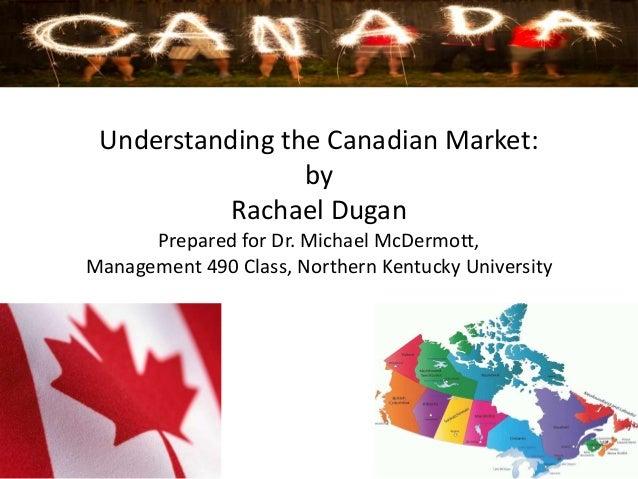 Understanding the Canadian Market: by Rachael Dugan Prepared for Dr. Michael McDermott, Management 490 Class, Northern Ken...