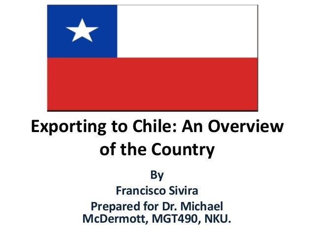 Exporting to Chile: An Overview of the Country By Francisco Sivira Prepared for Dr. Michael McDermott, MGT490, NKU.