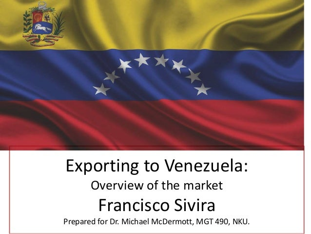 Exporting to Venezuela: Overview of the market  Francisco Sivira Prepared for Dr. Michael McDermott, MGT 490, NKU.