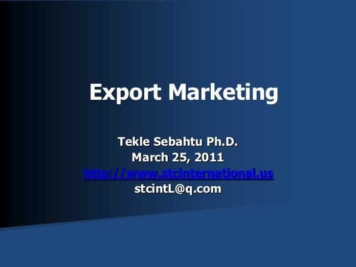Export Marketing<br />TekleSebahtu Ph.D.<br />March 25, 2011<br />http://www.stcinternational.us<br />stcintL@q.com<br />